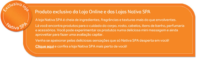 Produto exclusivo Nativa Spa